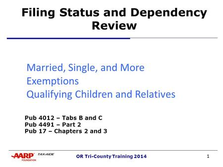 1 OR Tri-County Training 2014 Filing Status and Dependency Review Married, Single, and More Exemptions Qualifying Children and Relatives nd More Pub 4012.