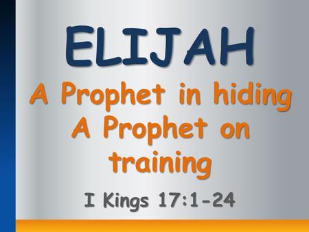 ELIJAH A Prophet in hiding A Prophet on training I Kings 17:1-24.