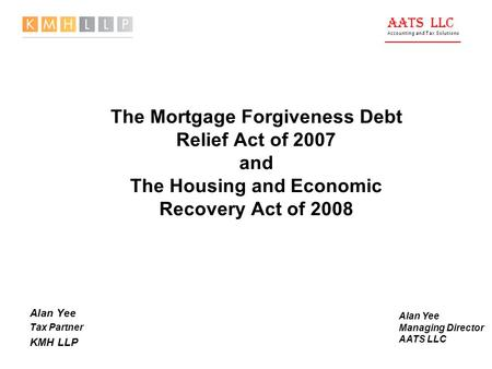 AATS LLC Accounting and Tax Solutions The Mortgage Forgiveness Debt Relief Act of 2007 and The Housing and Economic Recovery Act of 2008 Alan Yee Tax Partner.