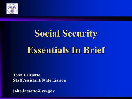 Social Security Essentials In Brief John LaMotte Staff Assistant/State Liaison