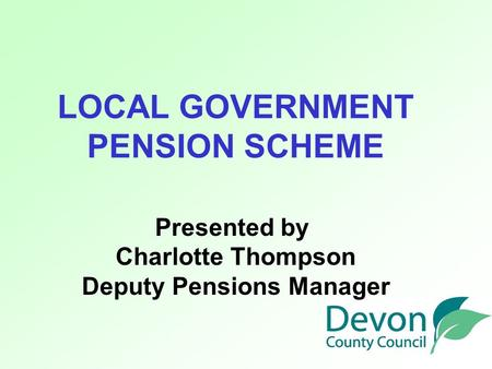 LOCAL GOVERNMENT PENSION SCHEME Presented by Charlotte Thompson Deputy Pensions Manager.