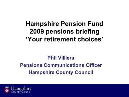 Hampshire Pension Fund 2009 pensions briefing 'Your retirement choices' Phil Villiers Pensions Communications Officer Hampshire County Council.