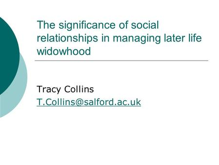 The significance of social relationships in managing later life widowhood Tracy Collins
