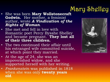 Mary Shelley She was born Mary Wollstonecraft Godwin. Her mother, a feminist author, wrote A Vindication of the Rights of Woman. She met and fell in love.