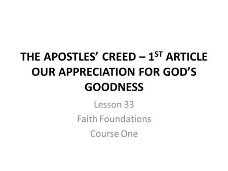 THE APOSTLES' CREED – 1 ST ARTICLE OUR APPRECIATION FOR GOD'S GOODNESS Lesson 33 Faith Foundations Course One.