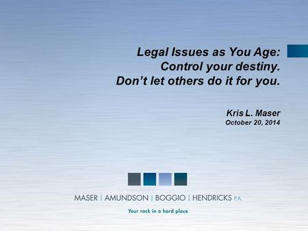 Legal Issues as You Age: Control your destiny. Don't let others do it for you. Kris L. Maser October 20, 2014.