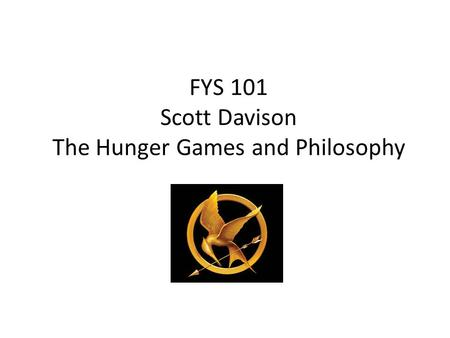FYS 101 Scott Davison The Hunger Games and Philosophy.