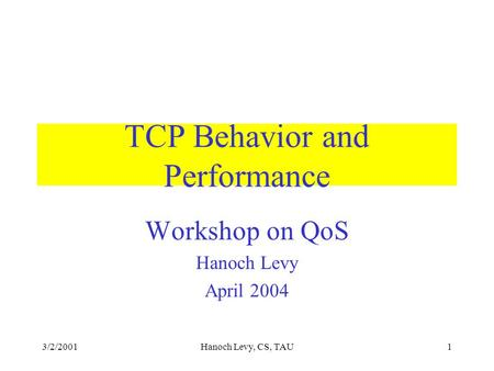 3/2/2001Hanoch Levy, CS, TAU1 TCP Behavior and Performance Workshop on QoS Hanoch Levy April 2004.