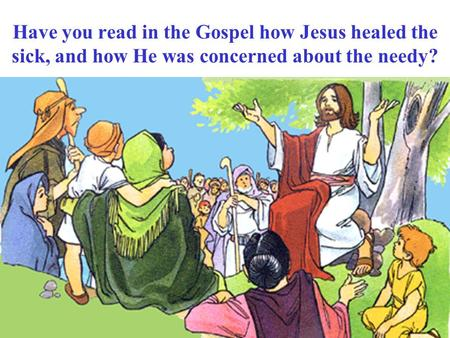 Have you read in the Gospel how Jesus healed the sick, and how He was concerned about the needy?