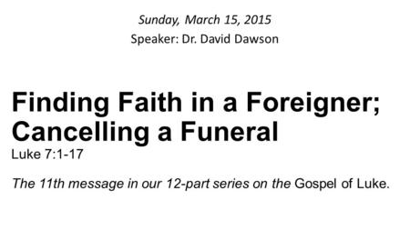 Sunday, March 15, 2015 Speaker: Dr. David Dawson Finding Faith in a Foreigner; Cancelling a Funeral Luke 7:1-17 The 11th message in our 12-part series.