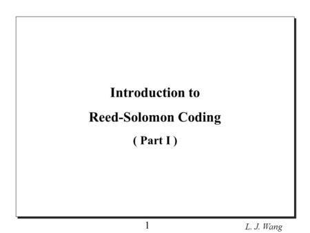 L. J. Wang 1 Introduction to Reed-Solomon Coding ( Part I )