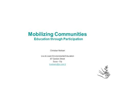 Mobilizing Communities Education through Participation Christian Nielsen Live & Learn Environmental Education 87 Gordon Street Suva – Fiji