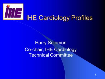 1 IHE Cardiology Profiles Harry Solomon Co-chair, IHE Cardiology Technical Committee.