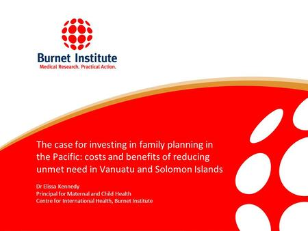 The case for investing in family planning in the Pacific: costs and benefits of reducing unmet need in Vanuatu and Solomon Islands Dr Elissa Kennedy Principal.