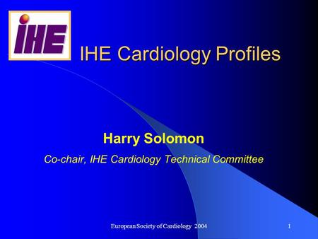 European Society of Cardiology 20041 IHE Cardiology Profiles Harry Solomon Co-chair, IHE Cardiology Technical Committee.