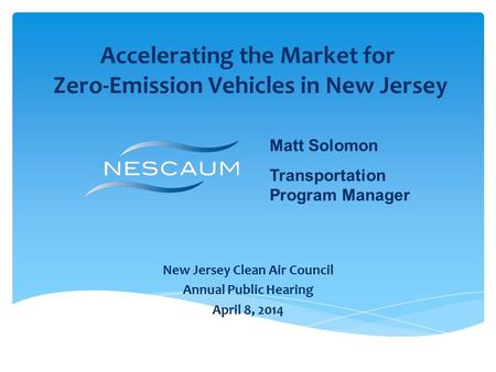 Accelerating the Market for Zero-Emission Vehicles in New Jersey New Jersey Clean Air Council Annual Public Hearing April 8, 2014 Matt Solomon Transportation.