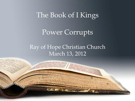 The Book of I Kings Power Corrupts Ray of Hope Christian Church March 13, 2012.
