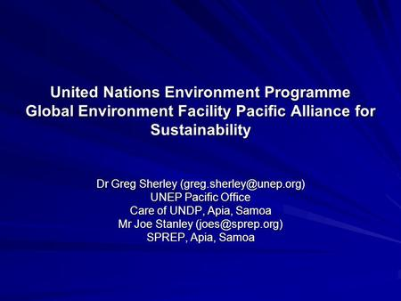 United Nations Environment Programme Global Environment Facility Pacific Alliance for Sustainability Dr Greg Sherley UNEP Pacific.