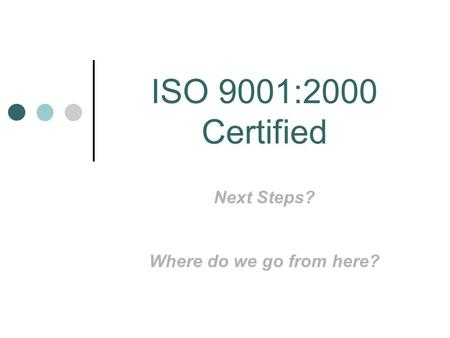 ISO 9001:2000 Certified Next Steps? Where do we go from here?