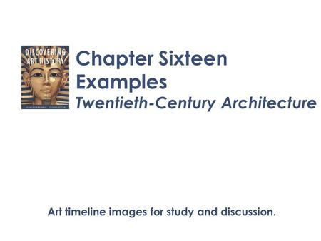 Chapter Sixteen Examples Twentieth-Century Architecture Art timeline images for study and discussion.