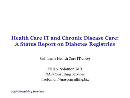 NAS Consulting Services Health Care IT and Chronic Disease Care: A Status Report on Diabetes Registries California Health Care IT 2003 Neil A. Solomon,