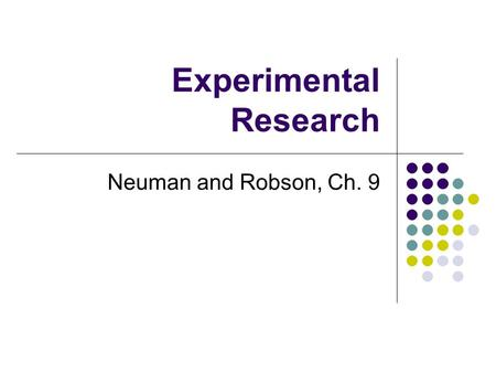 "Experimental Research Neuman and Robson, Ch. 9. Introduction Experiments are part of the traditional science model Involve taking ""action"" and observing."