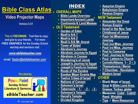 Version 3.01 Bible Class Atlas Video Projector Maps Video Projector Maps This is FREEWARE. Feel free to copy and give to your friends. For more FREE GRAPHICS.