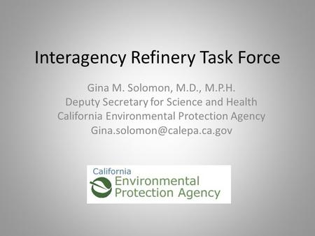 Interagency Refinery Task Force Gina M. Solomon, M.D., M.P.H. Deputy Secretary for Science and Health California Environmental Protection Agency