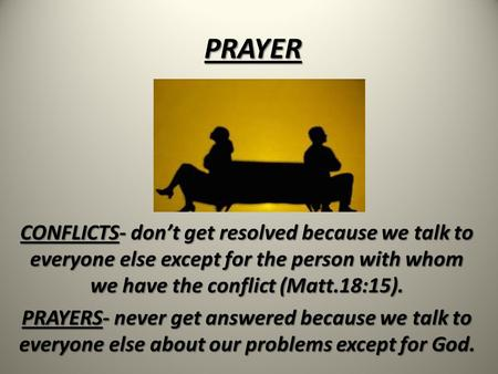 PRAYER CONFLICTS- don't get resolved because we talk to everyone else except for the person with whom we have the conflict (Matt.18:15). PRAYERS- never.