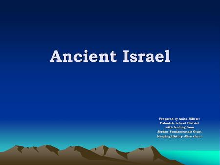 Ancient Israel Prepared by Anita Billeter Palmdale School District with funding from Jordan Fundamentals Grant Keeping History Alive Grant.