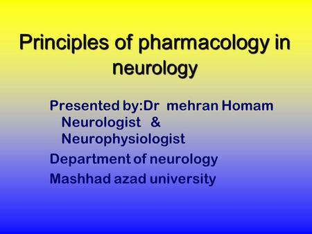 Principles of pharmacology in n eurology Presented by:Dr mehran Homam Neurologist & Neurophysiologist Department of neurology Mashhad azad university.
