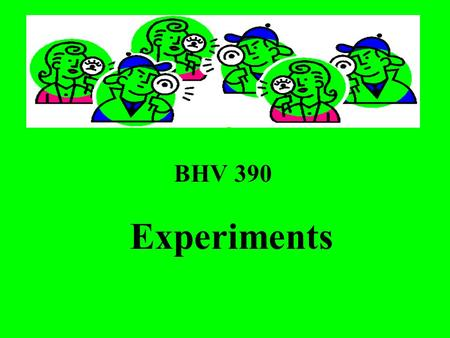 BHV 390 Experiments. Pros about Experiments Experimental research is the best explanatory design. It is the best design to test causal relationships Experiments.