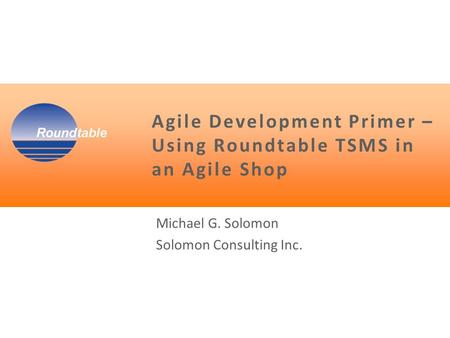 Agile Development Primer – Using Roundtable TSMS in an Agile Shop Michael G. Solomon Solomon Consulting Inc.