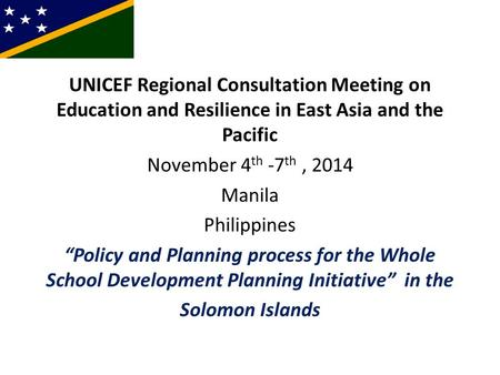 "UNICEF Regional Consultation Meeting on Education and Resilience in East Asia and the Pacific November 4 th -7 th, 2014 Manila Philippines ""Policy and."