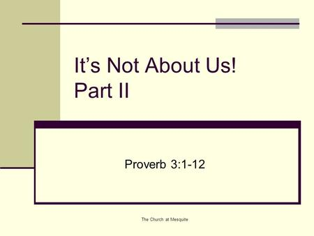 The Church at Mesquite It's Not About Us! Part II Proverb 3:1-12.