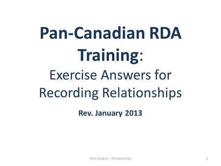 Pan-Canadian RDA Training: Exercise Answers for Recording Relationships Rev. January 2013 RDA Module - Relationships1.