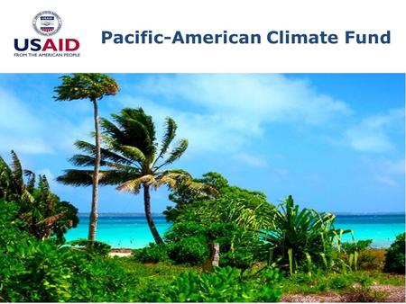 Pacific-American Climate Fund. Goal: Increase adoption of climate change adaptation measures and improve resilience in 12 Pacific Island nations.