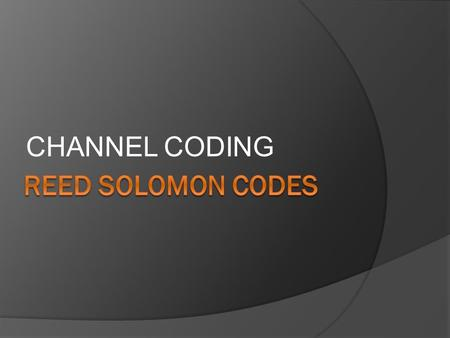 CHANNEL CODING REED SOLOMON CODES.