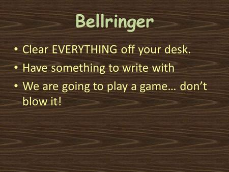 Bellringer Clear EVERYTHING off your desk. Have something to write with We are going to play a game… don't blow it!