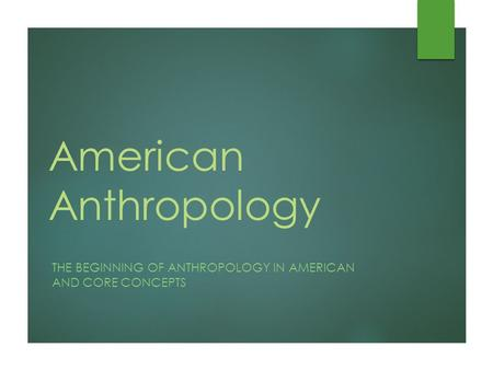 American Anthropology THE BEGINNING OF ANTHROPOLOGY IN AMERICAN AND CORE CONCEPTS.