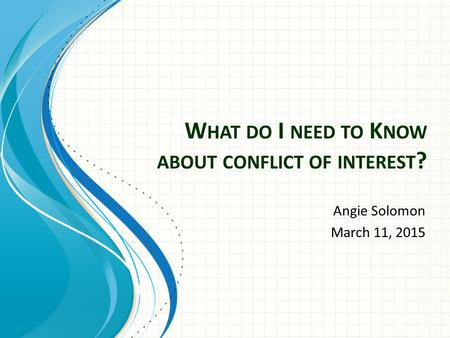 W HAT DO I NEED TO K NOW ABOUT CONFLICT OF INTEREST ? Angie Solomon March 11, 2015.