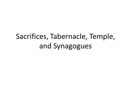 Sacrifices, Tabernacle, Temple, and Synagogues. Sacrifices In most religions in the ancient world, religion = sacrifice Judaism was different in two ways:
