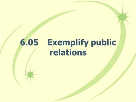 6.05Exemplify public relations. Summarize public relations. –Public relations: Activities used by a business to build and maintain a positive image about.