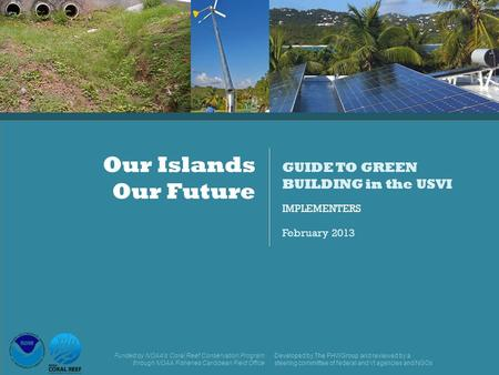 IMPLEMENTERS February 2013 Our Islands Our Future GUIDE TO GREEN BUILDING in the USVI Funded by NOAA's Coral Reef Conservation Program through NOAA Fisheries.