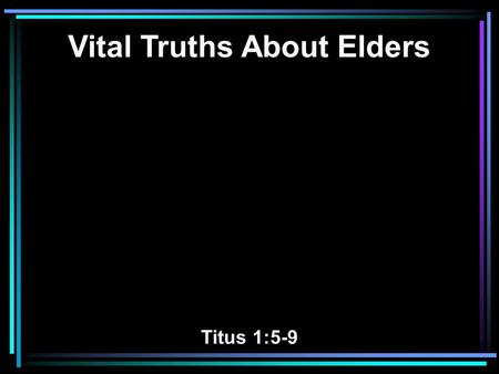 Vital Truths About Elders Titus 1:5-9. 5 For this reason I left you in Crete, that you should set in order the things that are lacking, and appoint elders.