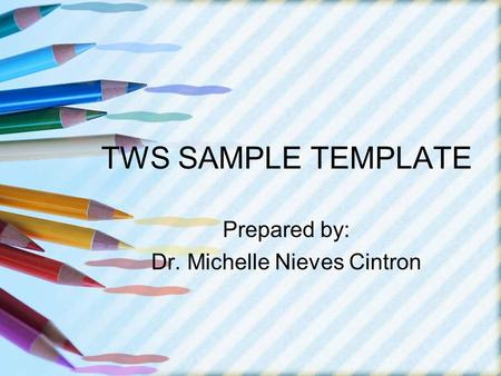 TWS SAMPLE TEMPLATE Prepared by: Dr. Michelle Nieves Cintron.