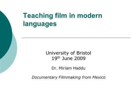 Teaching film in modern languages University of Bristol 19 th June 2009 Dr. Miriam Haddu Documentary Filmmaking from Mexico.