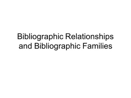 Bibliographic Relationships and Bibliographic Families.