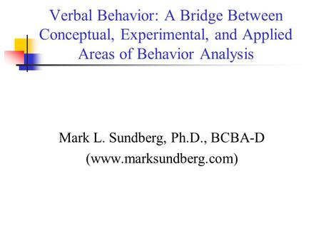 Verbal Behavior: A Bridge Between Conceptual, Experimental, and Applied Areas of Behavior Analysis Mark L. Sundberg, Ph.D., BCBA-D (www.marksundberg.com)