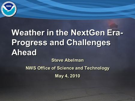 1 Weather in the NextGen Era- Progress and Challenges Ahead Steve Abelman NWS Office of Science and Technology May 4, 2010 Steve Abelman NWS Office of.